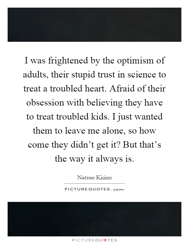 I was frightened by the optimism of adults, their stupid trust in science to treat a troubled heart. Afraid of their obsession with believing they have to treat troubled kids. I just wanted them to leave me alone, so how come they didn't get it? But that's the way it always is Picture Quote #1