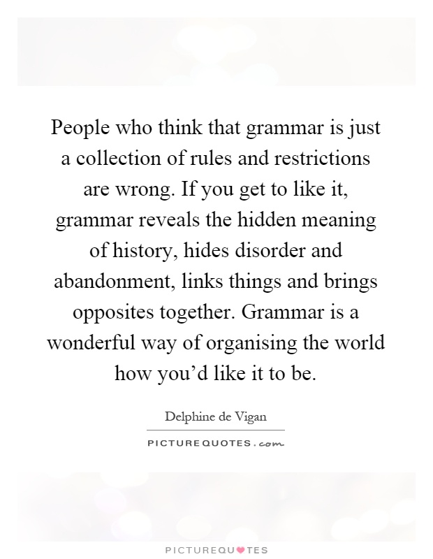 People who think that grammar is just a collection of rules and restrictions are wrong. If you get to like it, grammar reveals the hidden meaning of history, hides disorder and abandonment, links things and brings opposites together. Grammar is a wonderful way of organising the world how you'd like it to be Picture Quote #1