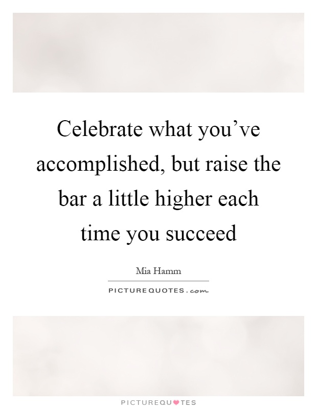 Celebrate what you've accomplished, but raise the bar a little higher each time you succeed Picture Quote #1