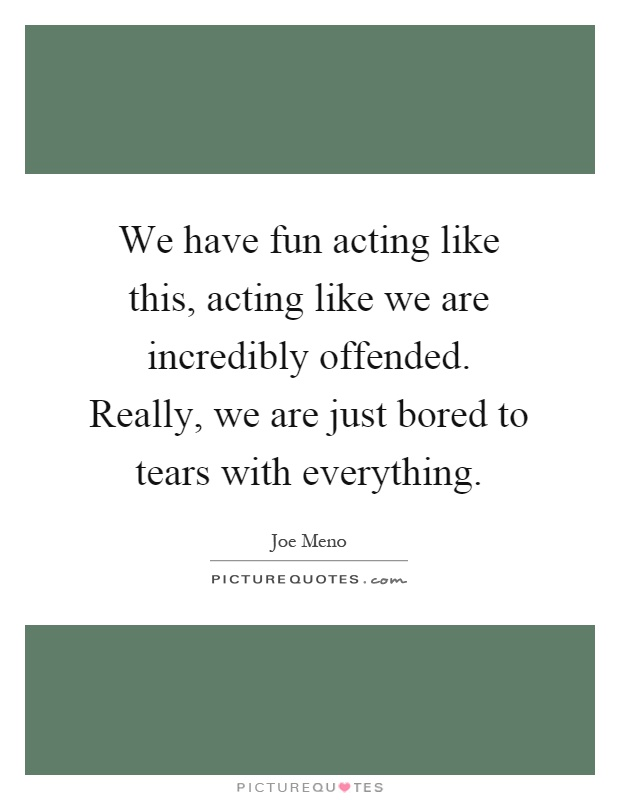 We have fun acting like this, acting like we are incredibly offended. Really, we are just bored to tears with everything Picture Quote #1