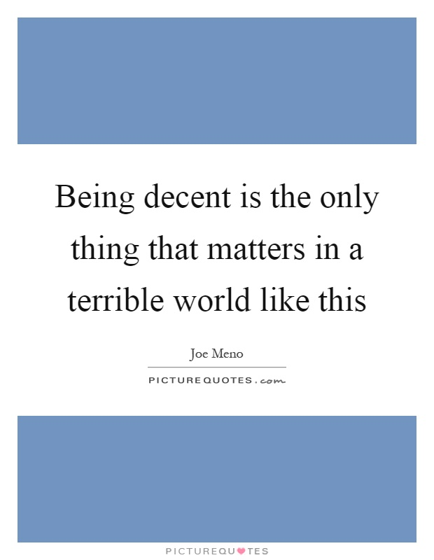 Being decent is the only thing that matters in a terrible world like this Picture Quote #1