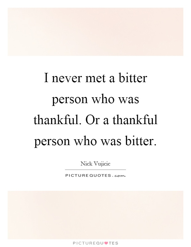 I never met a bitter person who was thankful. Or a ...