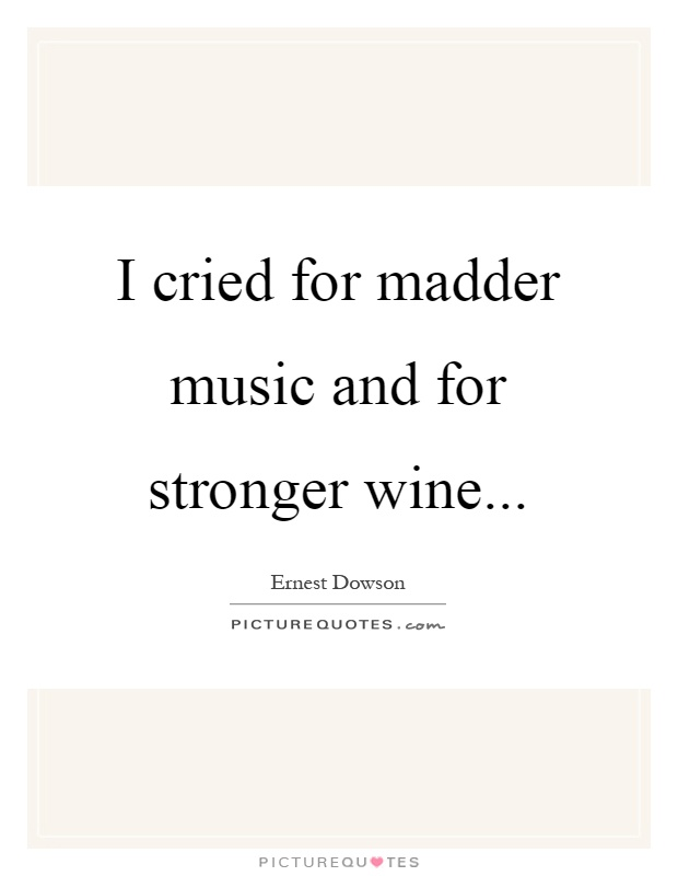 I cried for madder music and for stronger wine Picture Quote #1