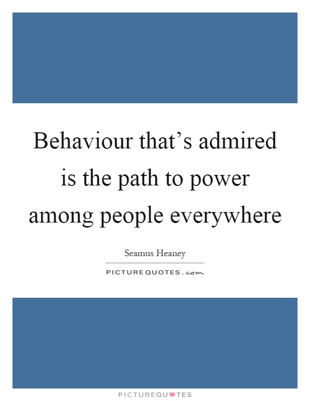 Behaviour that's admired is the path to power among people everywhere Picture Quote #1