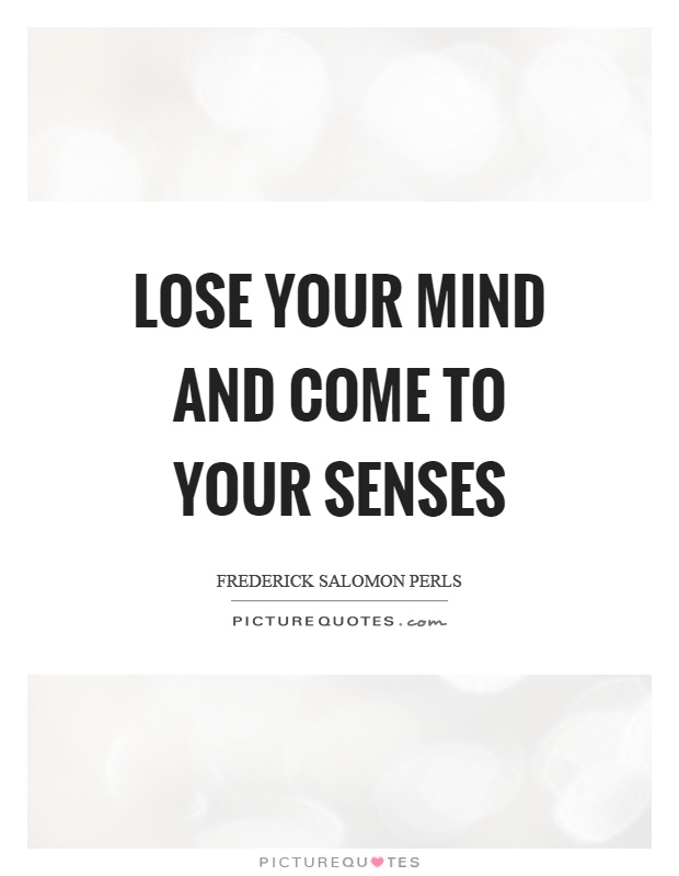 Lose your mind and come to your senses Picture Quote #1