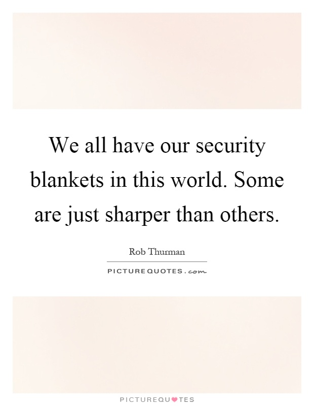 We all have our security blankets in this world. Some are just sharper than others Picture Quote #1
