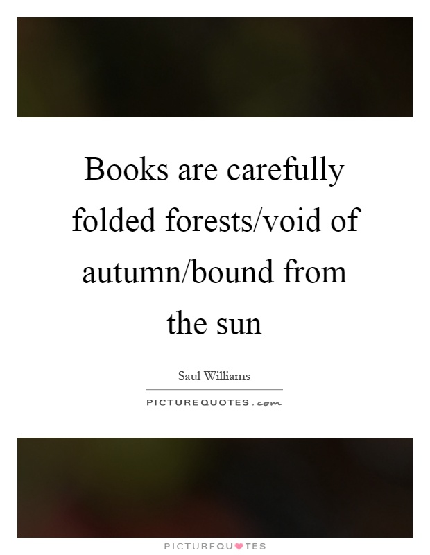 Books are carefully folded forests/void of autumn/bound from the sun Picture Quote #1