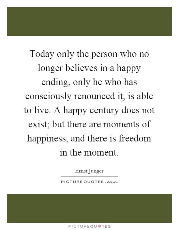 Today only the person who no longer believes in a happy ending, only he who has consciously renounced it, is able to live. A happy century does not exist; but there are moments of happiness, and there is freedom in the moment Picture Quote #1
