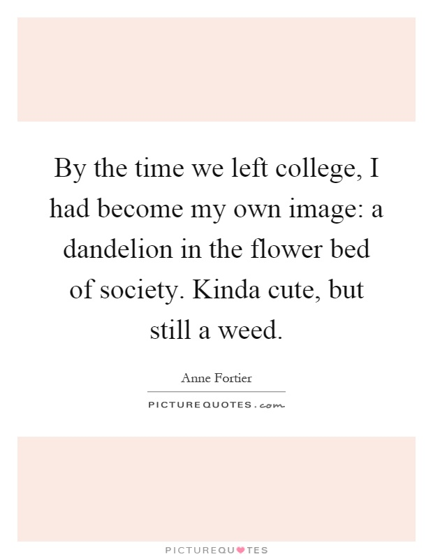 By the time we left college, I had become my own image: a dandelion in the flower bed of society. Kinda cute, but still a weed Picture Quote #1