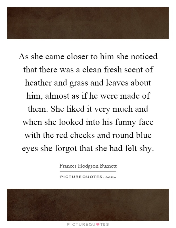 As she came closer to him she noticed that there was a clean fresh scent of heather and grass and leaves about him, almost as if he were made of them. She liked it very much and when she looked into his funny face with the red cheeks and round blue eyes she forgot that she had felt shy Picture Quote #1