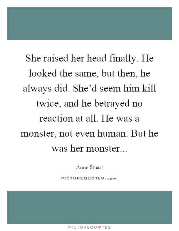 She raised her head finally. He looked the same, but then, he always did. She'd seem him kill twice, and he betrayed no reaction at all. He was a monster, not even human. But he was her monster Picture Quote #1