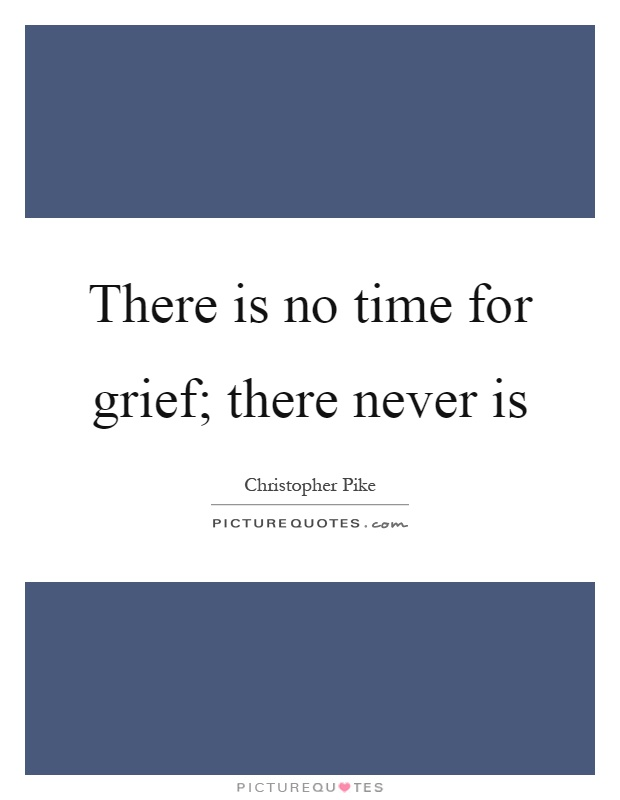 There is no time for grief; there never is Picture Quote #1