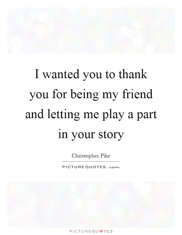 i wanted you to thank you for being my friend and letting me play a part