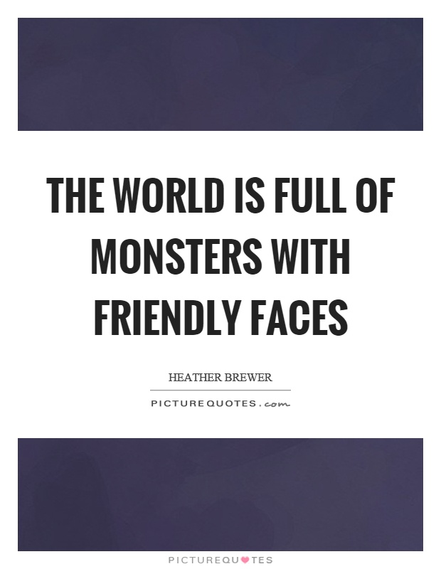 The world is full of monsters with friendly faces Picture Quote #1