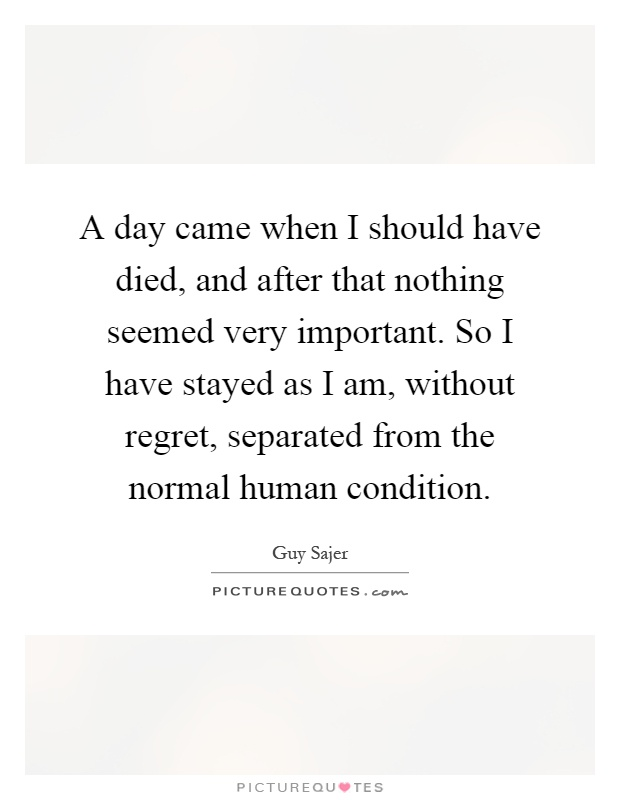 A day came when I should have died, and after that nothing seemed very important. So I have stayed as I am, without regret, separated from the normal human condition Picture Quote #1