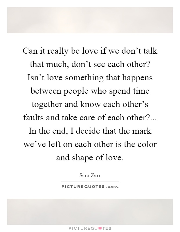 Can it really be love if we don't talk that much, don't see each other? Isn't love something that happens between people who spend time together and know each other's faults and take care of each other?... In the end, I decide that the mark we've left on each other is the color and shape of love Picture Quote #1