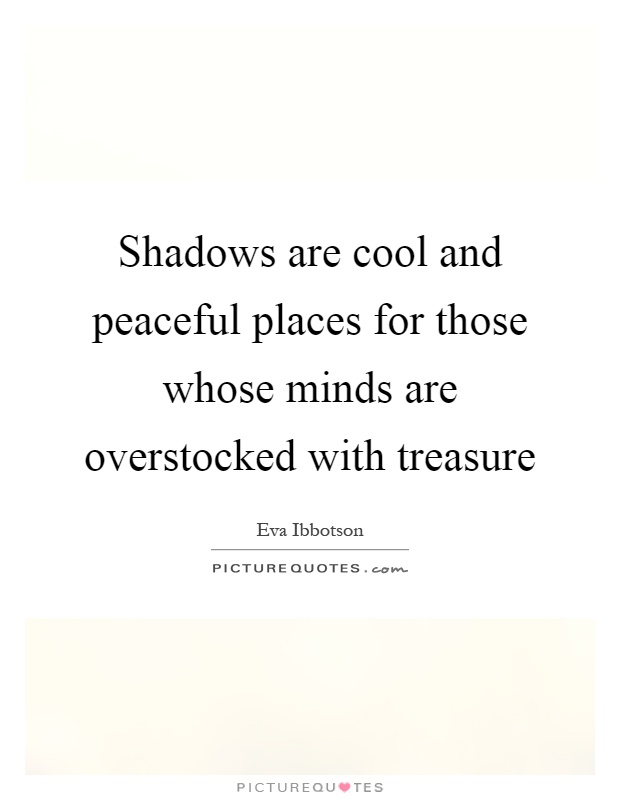Shadows are cool and peaceful places for those whose minds are overstocked with treasure Picture Quote #1
