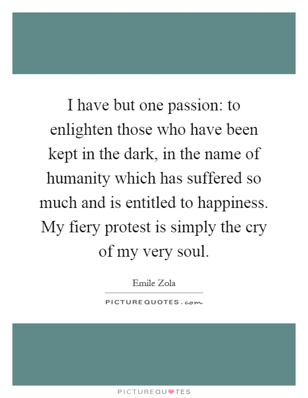 I have but one passion: to enlighten those who have been kept in the dark, in the name of humanity which has suffered so much and is entitled to happiness. My fiery protest is simply the cry of my very soul Picture Quote #1
