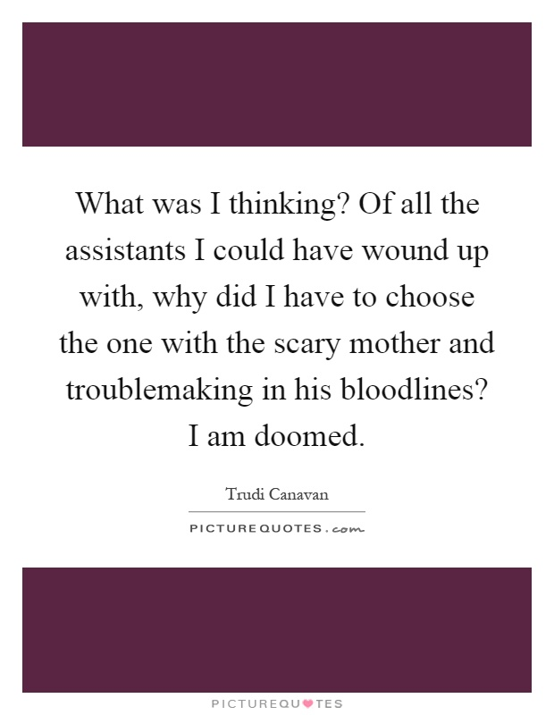 What was I thinking? Of all the assistants I could have wound up with, why did I have to choose the one with the scary mother and troublemaking in his bloodlines? I am doomed Picture Quote #1