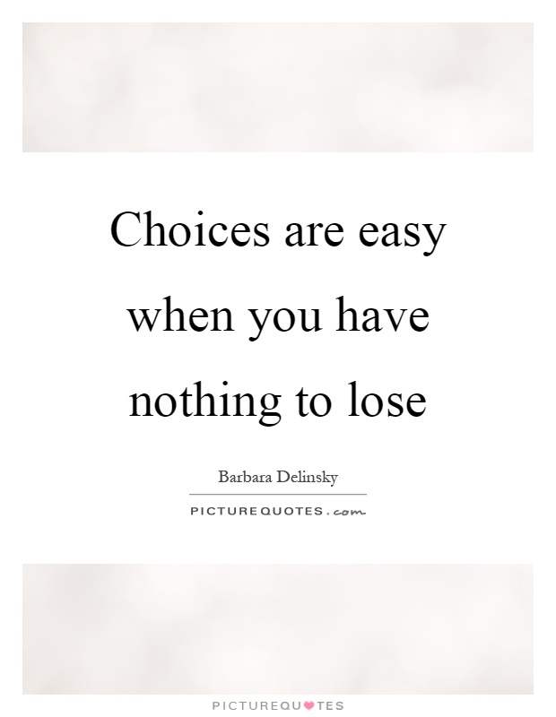 Choices are easy when you have nothing to lose Picture Quote #1