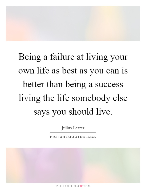 Being a failure at living your own life as best as you can is better than being a success living the life somebody else says you should live Picture Quote #1
