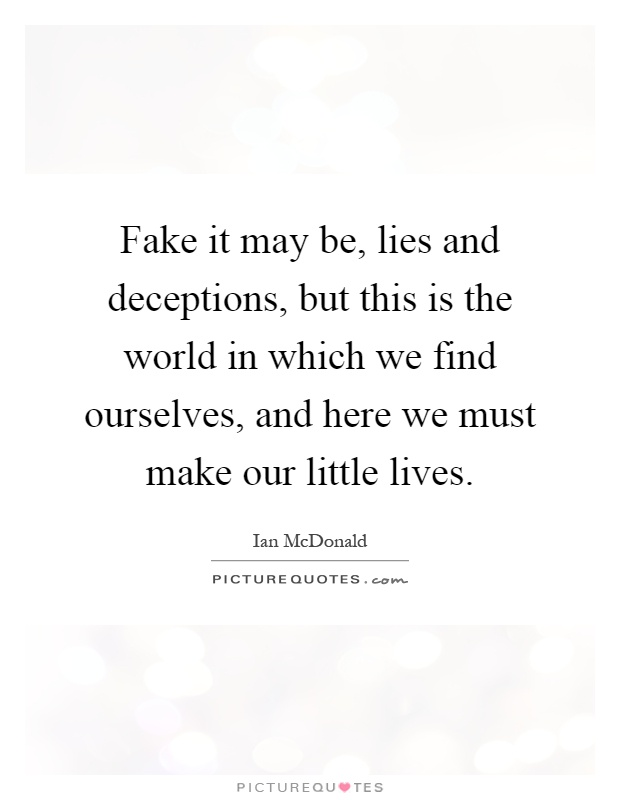 Fake it may be, lies and deceptions, but this is the world in which we find ourselves, and here we must make our little lives Picture Quote #1