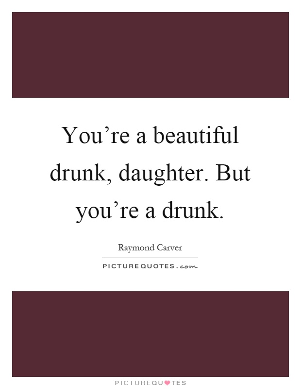 You're a beautiful drunk, daughter. But you're a drunk Picture Quote #1