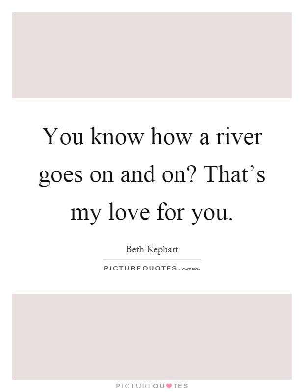 You know how a river goes on and on? That's my love for you Picture Quote #1