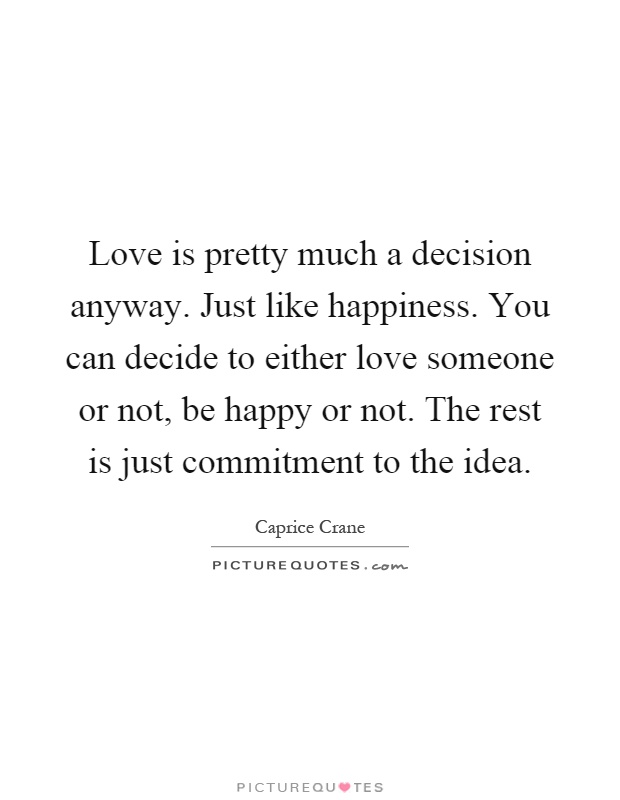 Love is pretty much a decision anyway. Just like happiness. You can decide to either love someone or not, be happy or not. The rest is just commitment to the idea Picture Quote #1