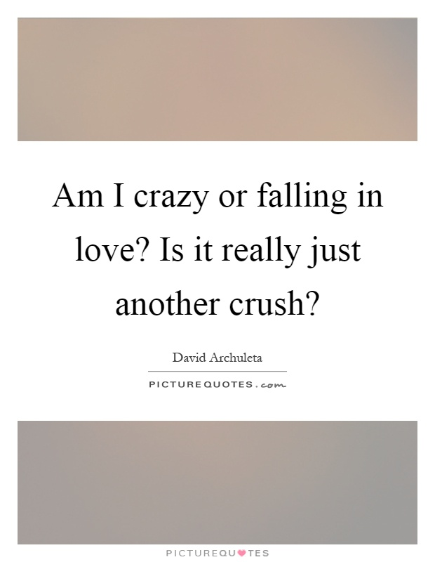 Am I crazy or falling in love? Is it really just another crush? Picture Quote #1