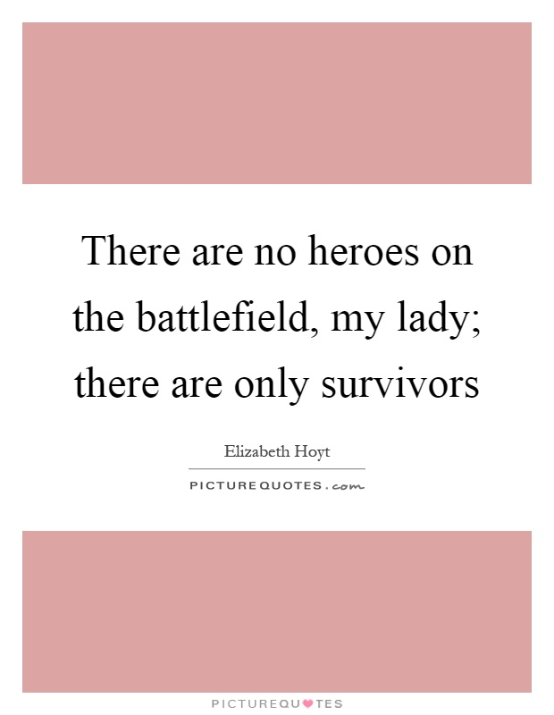 There are no heroes on the battlefield, my lady; there are only survivors Picture Quote #1