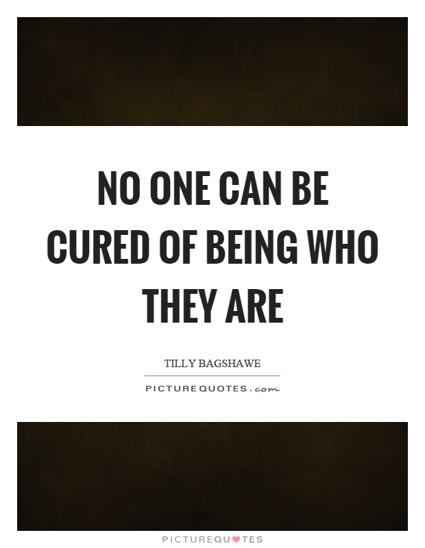 No one can be cured of being who they are Picture Quote #1
