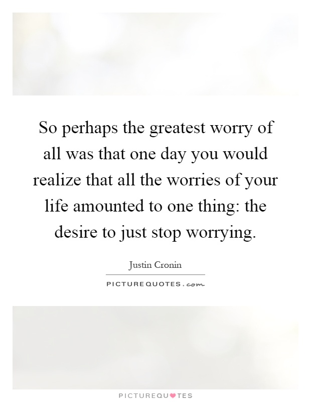 So perhaps the greatest worry of all was that one day you would realize that all the worries of your life amounted to one thing: the desire to just stop worrying Picture Quote #1