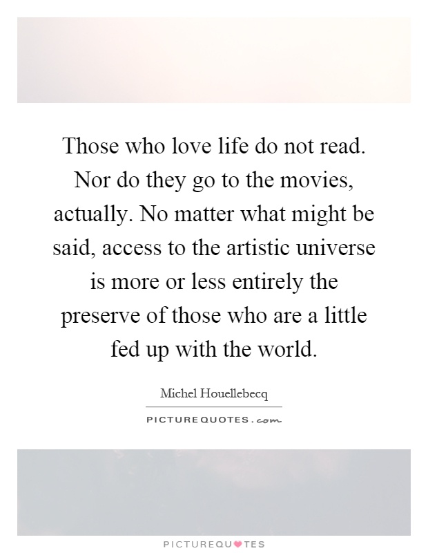 Those who love life do not read. Nor do they go to the movies, actually. No matter what might be said, access to the artistic universe is more or less entirely the preserve of those who are a little fed up with the world Picture Quote #1