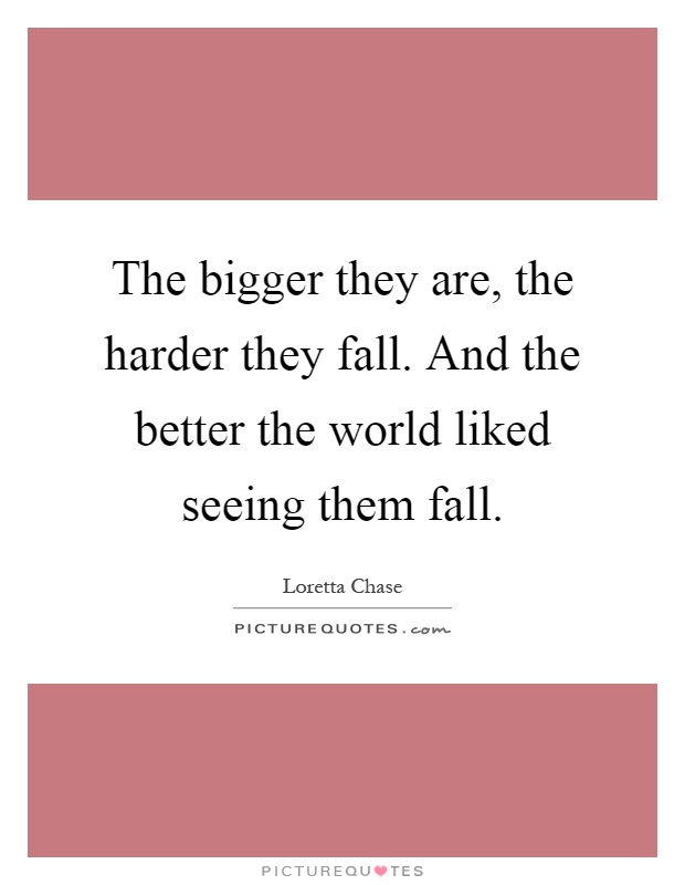 The bigger they are, the harder they fall. And the better the world liked seeing them fall Picture Quote #1