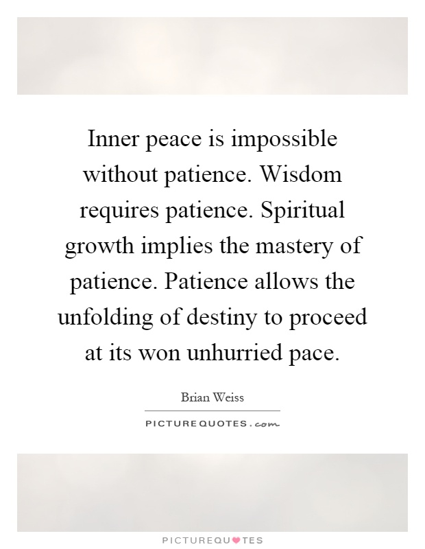 Inner peace is impossible without patience. Wisdom requires patience. Spiritual growth implies the mastery of patience. Patience allows the unfolding of destiny to proceed at its won unhurried pace Picture Quote #1