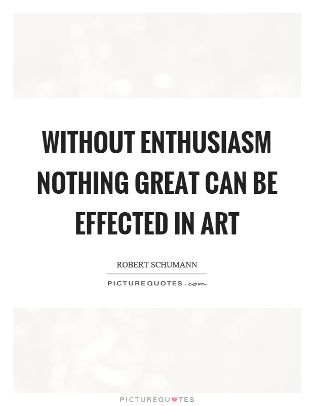 Without enthusiasm nothing great can be effected in art Picture Quote #1