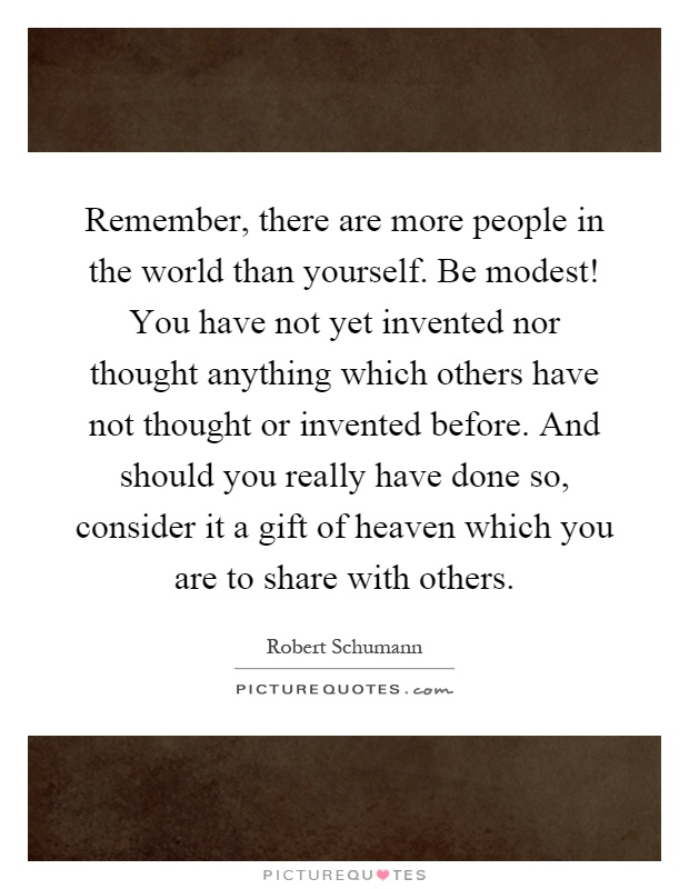 Remember, there are more people in the world than yourself. Be modest! You have not yet invented nor thought anything which others have not thought or invented before. And should you really have done so, consider it a gift of heaven which you are to share with others Picture Quote #1