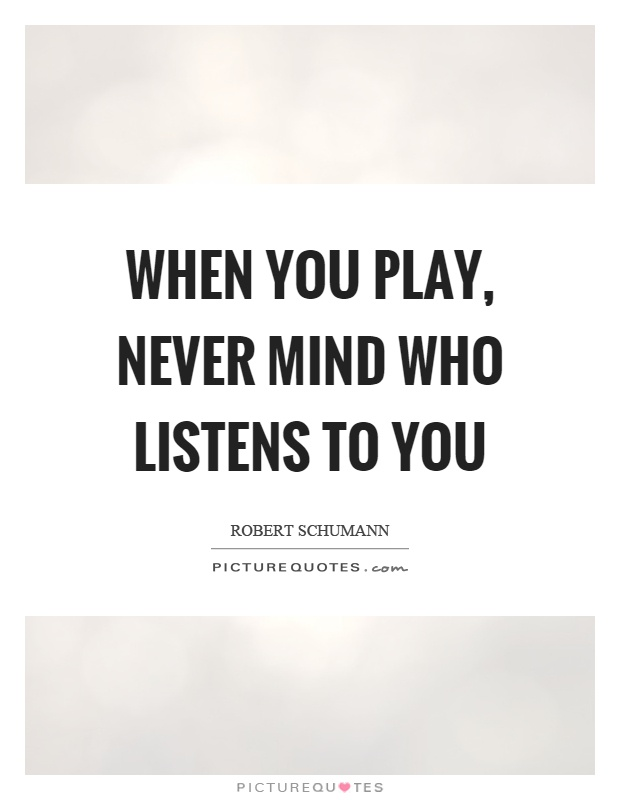 When you play, never mind who listens to you Picture Quote #1