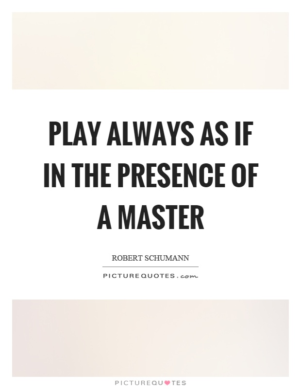 Play always as if in the presence of a master Picture Quote #1