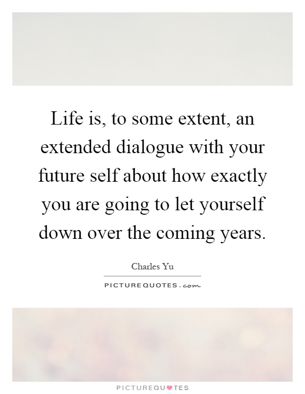 Life is, to some extent, an extended dialogue with your future self about how exactly you are going to let yourself down over the coming years Picture Quote #1