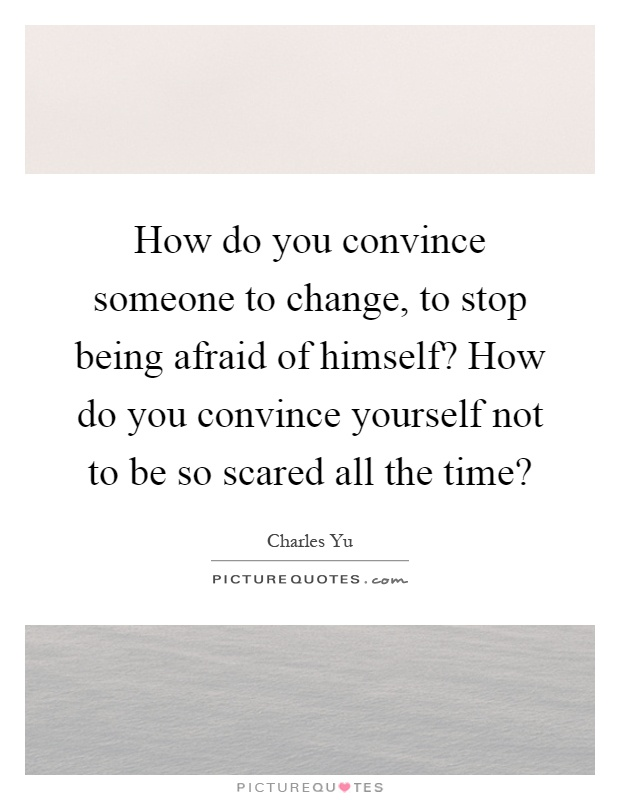 How do you convince someone to change, to stop being afraid of himself? How do you convince yourself not to be so scared all the time? Picture Quote #1