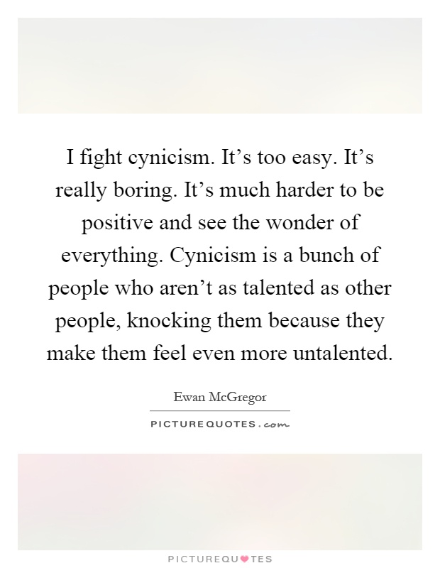 I fight cynicism. It's too easy. It's really boring. It's much harder to be positive and see the wonder of everything. Cynicism is a bunch of people who aren't as talented as other people, knocking them because they make them feel even more untalented Picture Quote #1