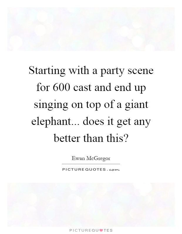 Starting with a party scene for 600 cast and end up singing on top of a giant elephant... does it get any better than this? Picture Quote #1
