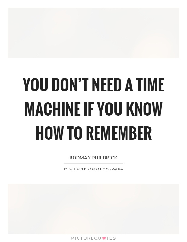 You don't need a time machine if you know how to remember Picture Quote #1