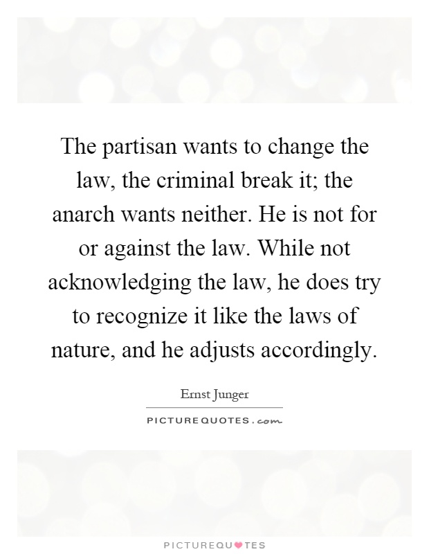 The partisan wants to change the law, the criminal break it; the anarch wants neither. He is not for or against the law. While not acknowledging the law, he does try to recognize it like the laws of nature, and he adjusts accordingly Picture Quote #1