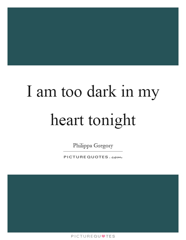 I am too dark in my heart tonight Picture Quote #1