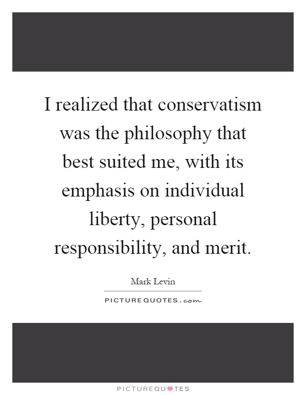 I realized that conservatism was the philosophy that best suited me, with its emphasis on individual liberty, personal responsibility, and merit Picture Quote #1
