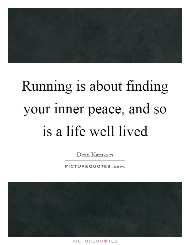 Running is about finding your inner peace, and so is a life well lived Picture Quote #1