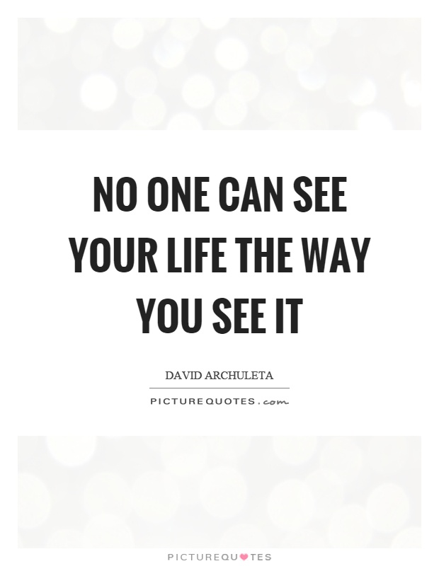 No one can see your life the way you see it Picture Quote #1